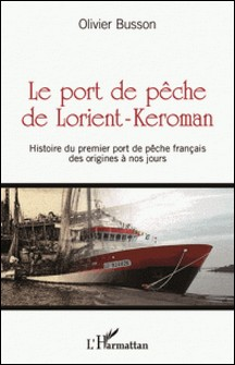 Le port de pêche de Lorient-Keroman - Histoire du premier port de pêche français des origines à nos jours-Olivier Busson