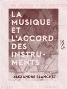 La Musique et l'accord des instruments - Mis à la portée des aveugles et des instituteurs-Alexandre Blanchet