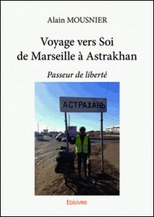 Voyage vers Soi de Marseille à Astrakhan - Passeur de liberté-Alain Mousnier