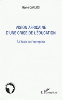 Vision africaine d'une crise de l'éducation - A l'école de l'entreprise-Hervé Carlos