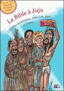 La Bible à Juju - L'Histoire de Matthieu, Marc, Luc, Jean et l'Autre-Samuel Bloch