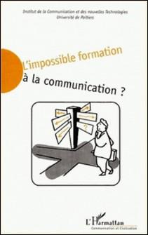 L'impossible formation à la communication ? Actes du colloque tenu sur le site universitaire du Futuroscope Poitiers, 18 et 19 mars 1999-Hélène Romeyer , Collectif