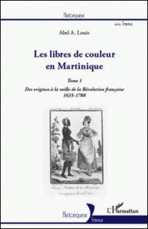 Les libres de couleur en Martinique - Tome 1, Des origines à la veille de la Révolution française (1635-1788)-Abel Alexis Louis