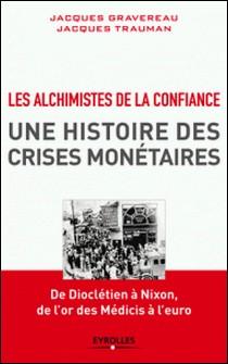 Les Alchimistes de la confiance, une histoire des crises monétaires - De Dioclétien à Nixon, de l'or des Médicis à l'euro-Jacques Gravereau , Jacques Trauman