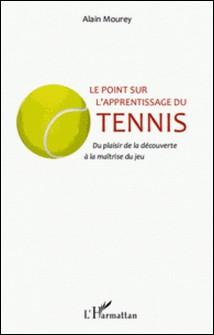 Le point sur l'apprentissage du tennis - Du plaisir de la découverte à la maîtrise du jeu-Alain Mourey