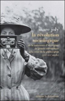 La révolution sociologique - De la naissance d'un régime de pensée scientifique à la crise de la philosophie (XIXe-XXe siècle)-Marc Joly