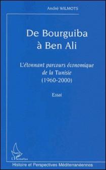 De Bourguiba à Ben Ali - L'étonnant parcours économique de la Tunisie (1960-2000)-André Wilmots