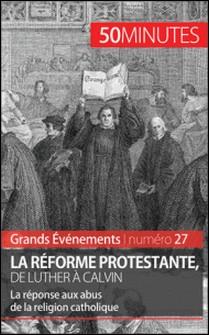 La Réforme protestante, de Luther à Calvin - La réponse aux abus de la religion catholique-Ludivine Péchoux , Jonathan Bloch , Laury André , 50 minutes