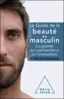 Le guide de la beauté au masculin - A la pointe de la recherche et de l'innovation-Michèle Vershoore