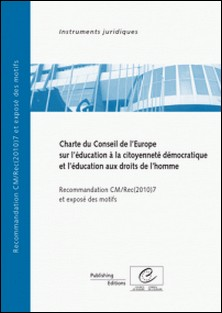 Charte du Conseil de l'Europe sur l'éducation à la citoyenneté démocratique et l'éducation aux droits de l'homme - Recommandation CM/REC(2010)7 et exposé des motifs-Conseil de l'Europe