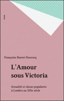L'Amour sous Victoria - Sexualité et classes populaires à Londres au XIXe siècle-Françoise Barret-Ducrocq