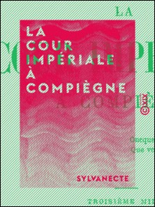 La Cour impériale à Compiègne - Souvenirs contemporains-Sylvanecte