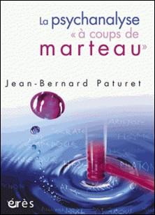 """La psychanalyse """"à coups de marteau"""" - Jean-Bernard Paturet"""