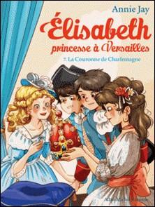 La Couronne de Charlemagne - Elisabeth, princesse à Versailles - tome 7-Annie Jay