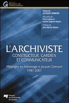 L'archiviste, constructeur, gardien et communicateur - Mélanges en hommages à Jacques Grimard 1947-2007-Jacques Grimard