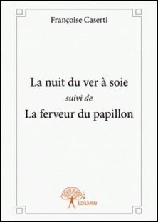 La nuit du ver à soie suivi de - La ferveur du papillon-Françoise Caserti