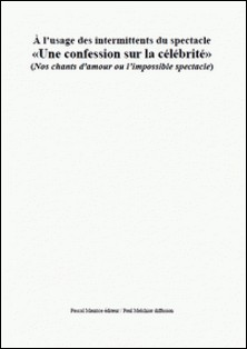 À l'usage des intermittents du spectacle - «Une confession sur la célébrité» (Nos chants d'amour ou l'impossible spectacle)-Paul Melchior
