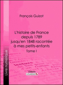 L'histoire de France depuis 1789 jusqu'en 1848 racontée à mes petits-enfants - Tome premier-François Guizot , Ligaran