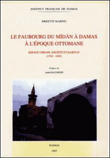 Le faubourg du Midan à Damas à l'époque ottomane - Espace urbain, société et habitat (1742-1830)-Brigitte Marino