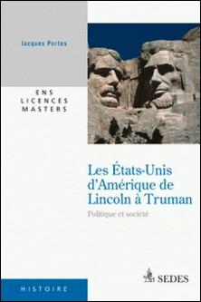 Les États-Unis d'Amérique de Lincoln à Truman - Politique et société-Jacques Portes