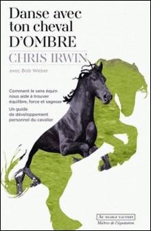 Danse avec ton cheval d'ombre - Comment le sens équin nous aide à trouver équilibre, force et sagesse-Chris Irwin