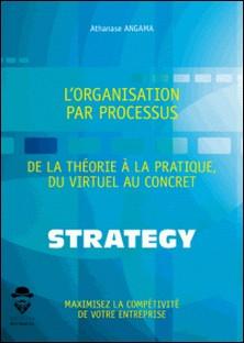 L'organisation par processus - De la théorie à la pratique, du virtuel au concret-Athanase Angama