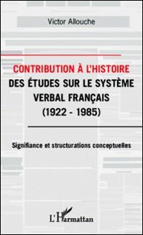 Contribution à l'histoire des études sur le système verbal français - 1922-1985 : Signifiance et structurations conceptuelles-Victor Allouche
