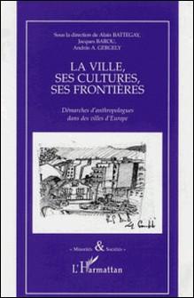 La ville, ses cultures, ses frontières - Démarches d'anthropologues dans des villes d'Europe-Alain Battegay , Jacques Barou , Andras-A Gergely , Collectif