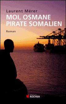 Moi, Osmane, pirate somalien suivi de Pirates d'hier et d'aujourd'hui - Petite histoire de la piraterie des origines à nos jours-Laurent Mérer