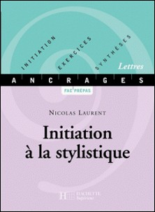 Initiation à la stylistique - Edition 2001 - Initiation-Exercices-Synthèses-Nicolas Laurent