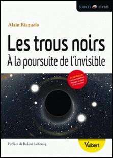 Les trous noirs - A la poursuite de l'invisible-Alain Riazuelo