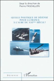 Quelle politique de défense pour la France à l'aube du XXIème siècle-Pierre Pascallon