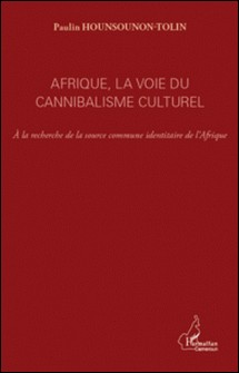 Afrique, la voie du cannibalisme culturel - A la recherche de la source commune identitaire de l'Afrique-Paulin Hounsounon-Tolin