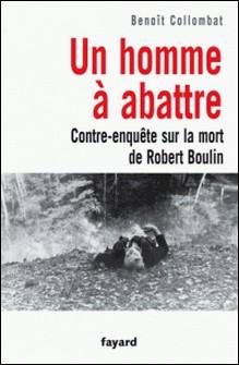 Un homme à abattre - Contre-enquête sur la mort de Robert Boulin-Benoît Collombat