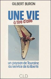 Une vie à tire d'aile : un paysan de Touraine au service de la liberté-Gilbert Buron
