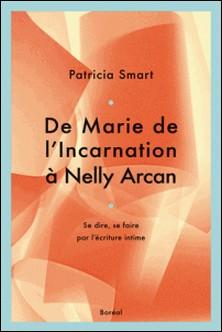 De Marie de L'Incarnation à Nelly Arcan - Se dire, se faire par l'écriture intime-Patricia Smart