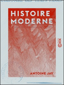 Histoire moderne - Extraite de deux chapitres de L'Histoire des temps passés, à l'usage de tous les partis-Antoine Jay