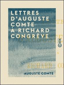 Lettres d'Auguste Comte à Richard Congrève-Auguste Comte