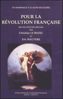 POUR LA REVOLUTION FRANCAISE. En hommage à Claude Mazauric-Eric Wauters , Collectif , Christine Le Bozec