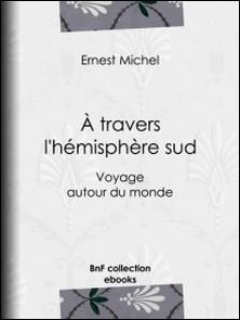 À travers l'hémisphère sud - Voyage autour du monde-Ernest Michel