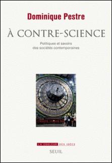 A contre-science - Politiques et savoirs des sociétés contemporaines-Dominique Pestre