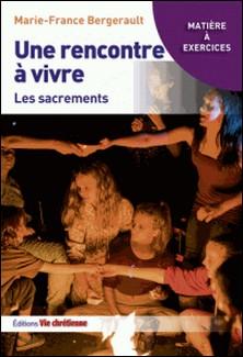 Une rencontre à vivre : les sacrements-Marie-France Bergerault