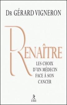 Renaître - Les choix d'un médecin face à son cancer-Gérard Vigneron
