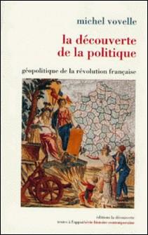 La découverte de la politique - Géopolitique de la révolution française-Michel Vovelle