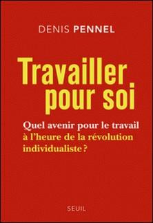Travailler pour soi - Quel avenir pour le travail à l'heure de la révolution individualiste ?-Denis Pennel