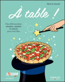 A table ! - Mes 200 recettes simples, rapides et saines pour ma tribu-Marie de Foucault