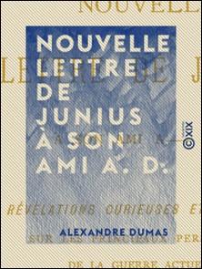 Nouvelle lettre de Junius à son ami A. D. - Révélations curieuses et positives sur les principaux personnages de la guerre actuelle-Alexandre Dumas