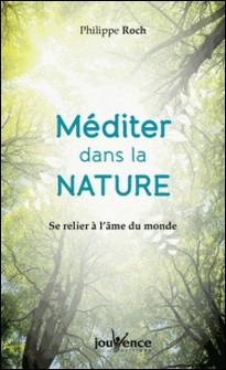 Méditer dans la nature - Se relier à l'âme du monde-Philippe Roch