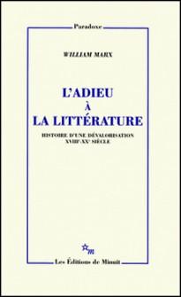 L'adieu à la littérature - Histoire d'une dévalorisation XVIIIe-XXe siècle-William Marx