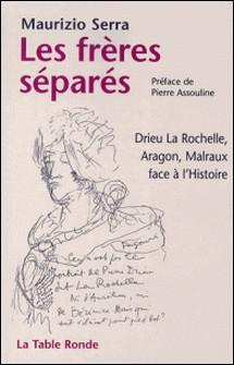 Les frères séparés - Drieu La Rochelle, Aragon, Malraux face à l'Histoire-Maurizio Serra